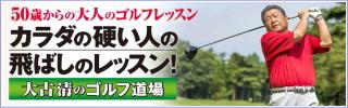 伝説の「師範代」が中高年ゴルファーに捧げる実践レッスン!『大古清のゴルフ道場』